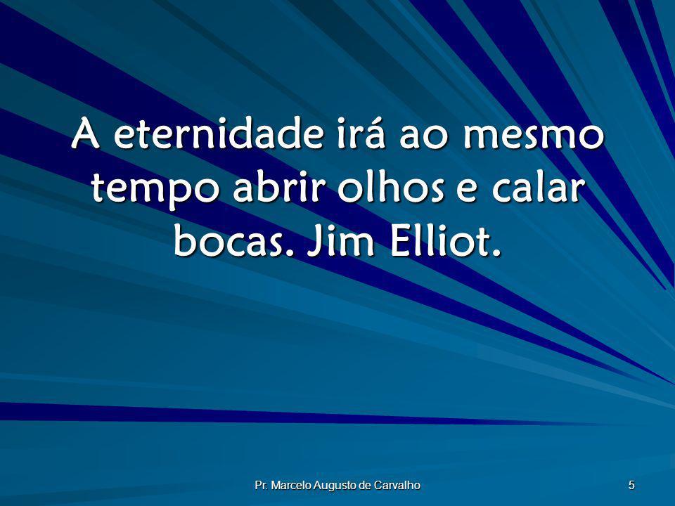 A eternidade irá ao mesmo tempo abrir olhos e calar bocas. Jim Elliot.