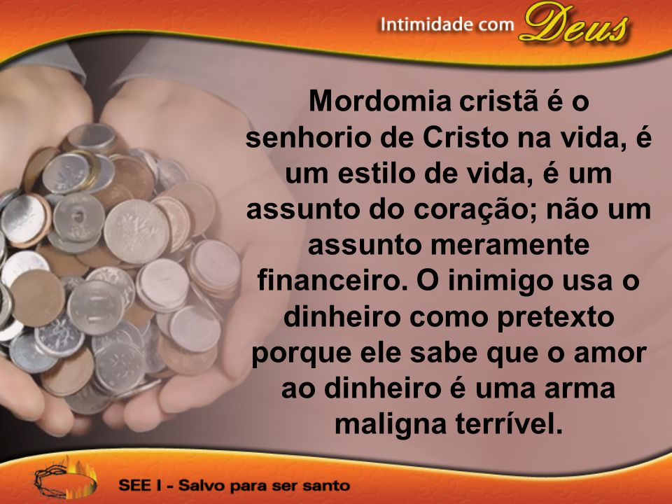 Mordomia cristã é o senhorio de Cristo na vida, é um estilo de vida, é um assunto do coração; não um assunto meramente financeiro.