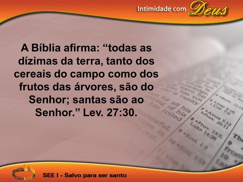 A Bíblia afirma: todas as dízimas da terra, tanto dos cereais do campo como dos frutos das árvores, são do Senhor; santas são ao Senhor. Lev.
