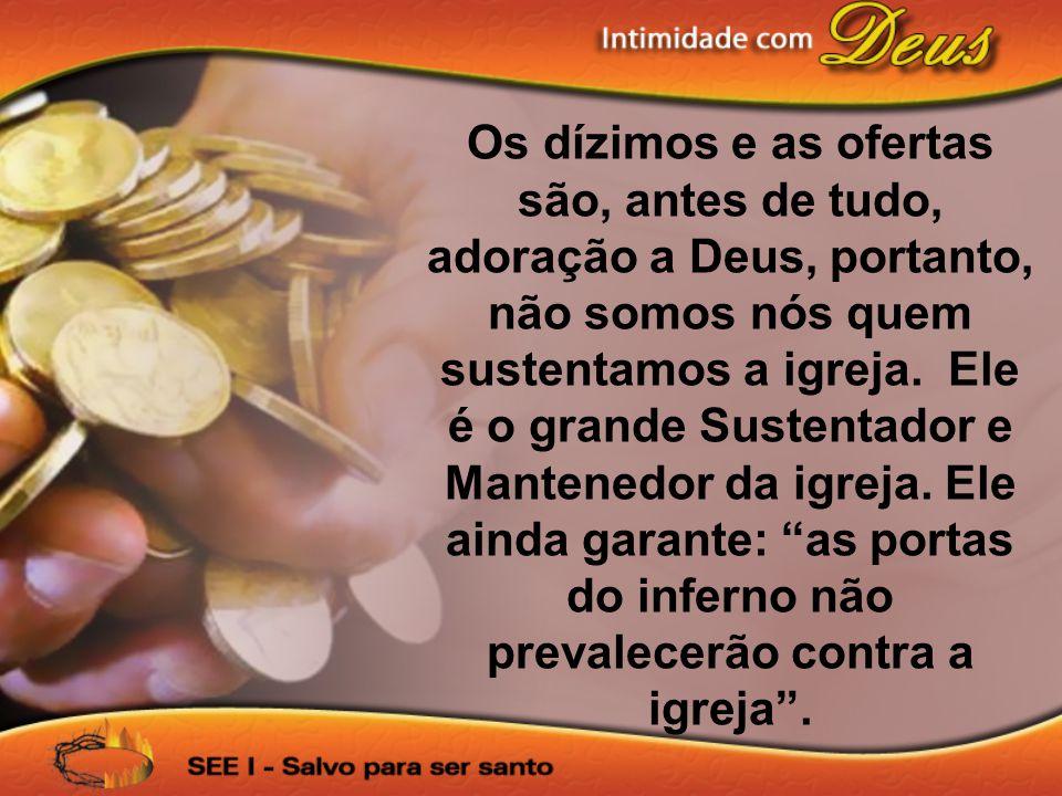 Os dízimos e as ofertas são, antes de tudo, adoração a Deus, portanto, não somos nós quem sustentamos a igreja.