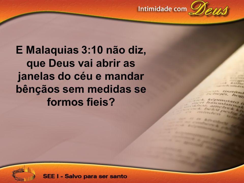 E Malaquias 3:10 não diz, que Deus vai abrir as janelas do céu e mandar bênçãos sem medidas se formos fieis