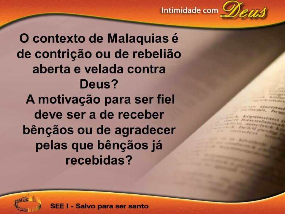O contexto de Malaquias é de contrição ou de rebelião aberta e velada contra Deus
