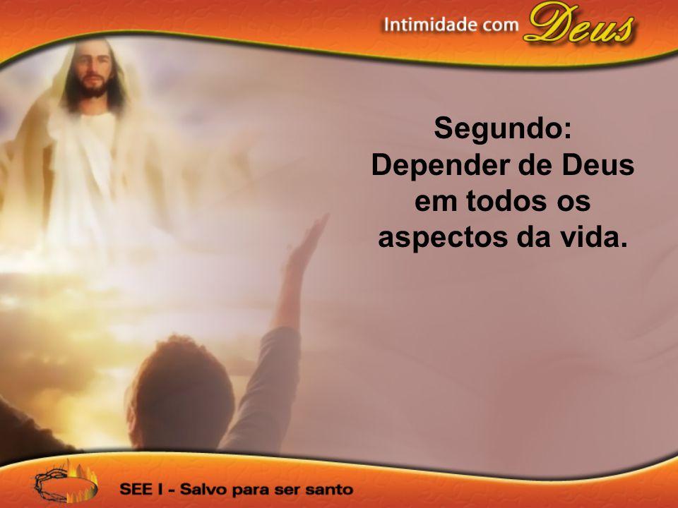 Depender de Deus em todos os aspectos da vida.