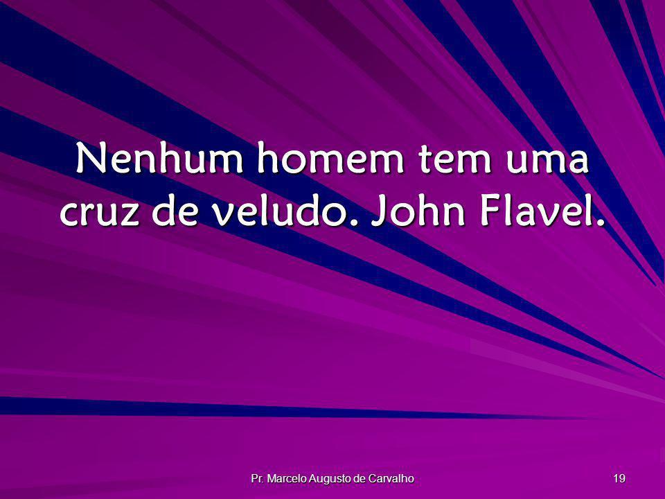 Nenhum homem tem uma cruz de veludo. John Flavel.