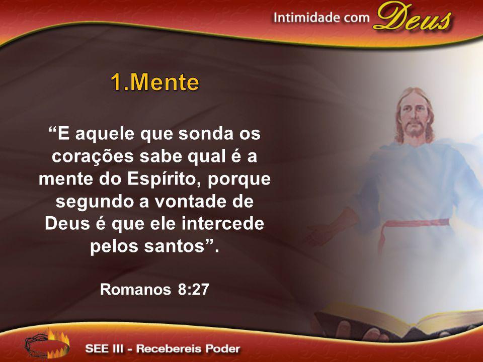 Mente E aquele que sonda os corações sabe qual é a mente do Espírito, porque segundo a vontade de Deus é que ele intercede pelos santos .
