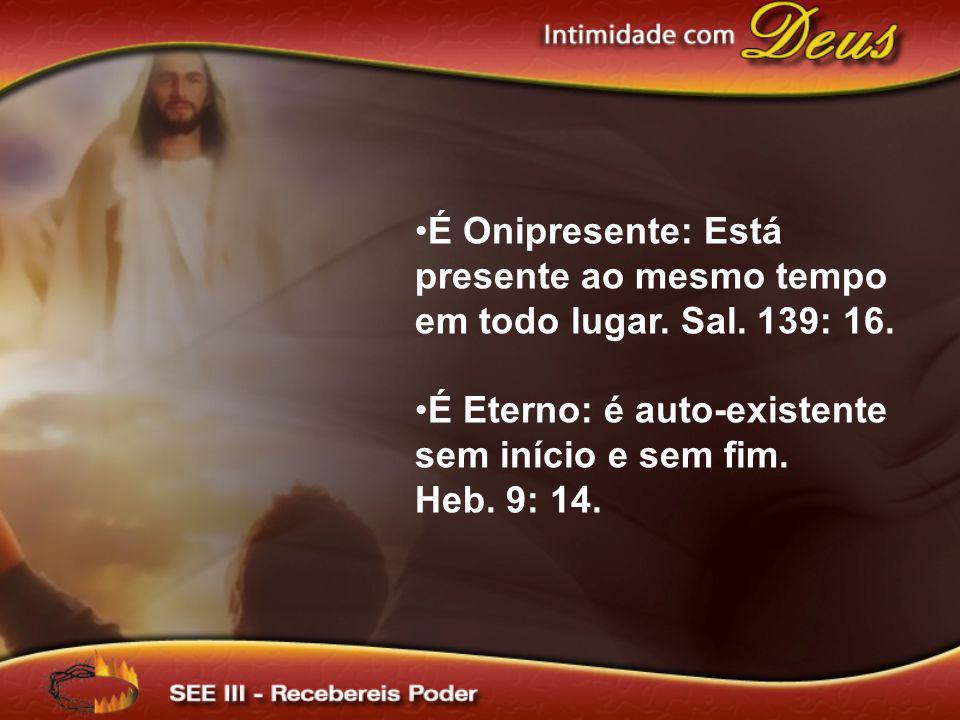 É Onipresente: Está presente ao mesmo tempo em todo lugar. Sal. 139: 16.