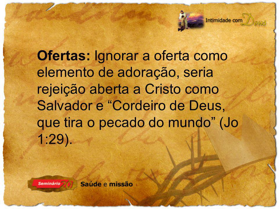 Ofertas: Ignorar a oferta como elemento de adoração, seria rejeição aberta a Cristo como Salvador e Cordeiro de Deus, que tira o pecado do mundo (Jo 1:29).