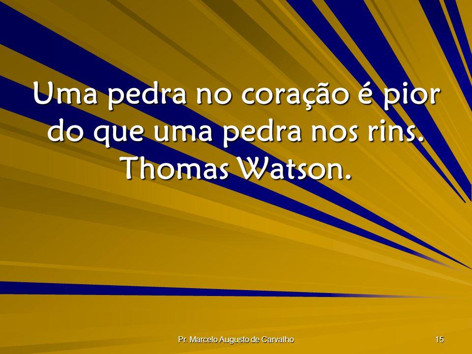 Uma pedra no coração é pior do que uma pedra nos rins. Thomas Watson.