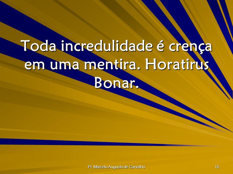 Toda incredulidade é crença em uma mentira. Horatirus Bonar.