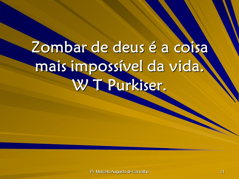 Zombar de deus é a coisa mais impossível da vida. W T Purkiser.