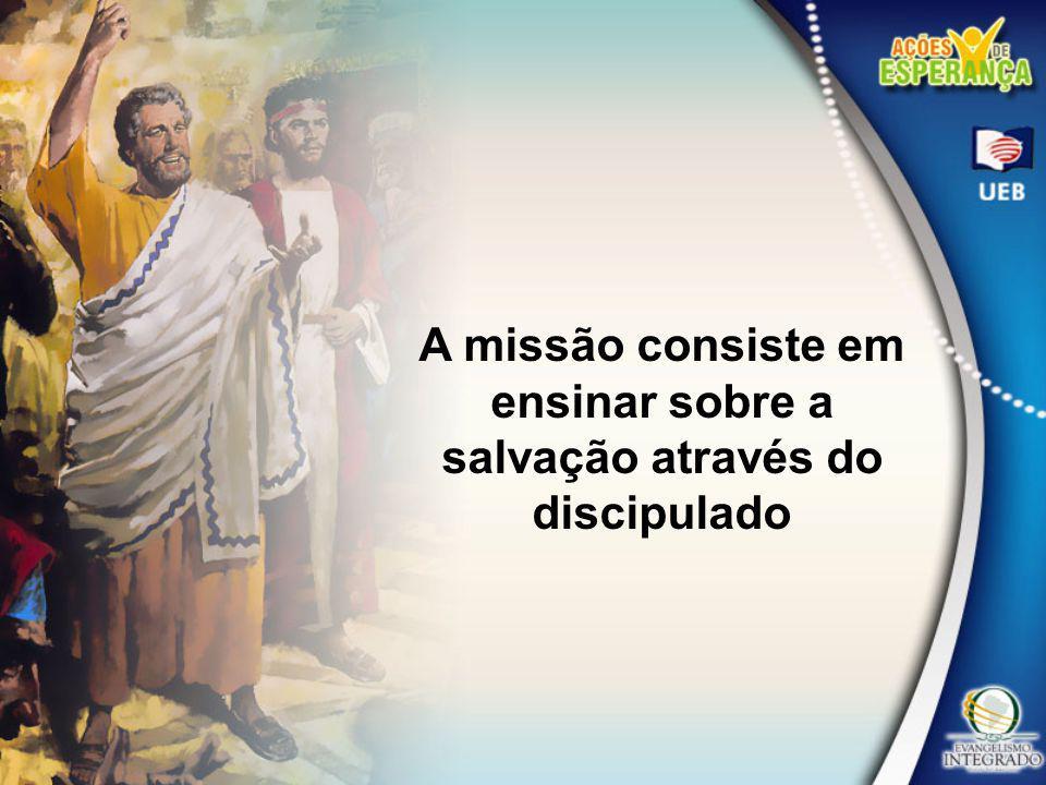 A missão consiste em ensinar sobre a salvação através do discipulado