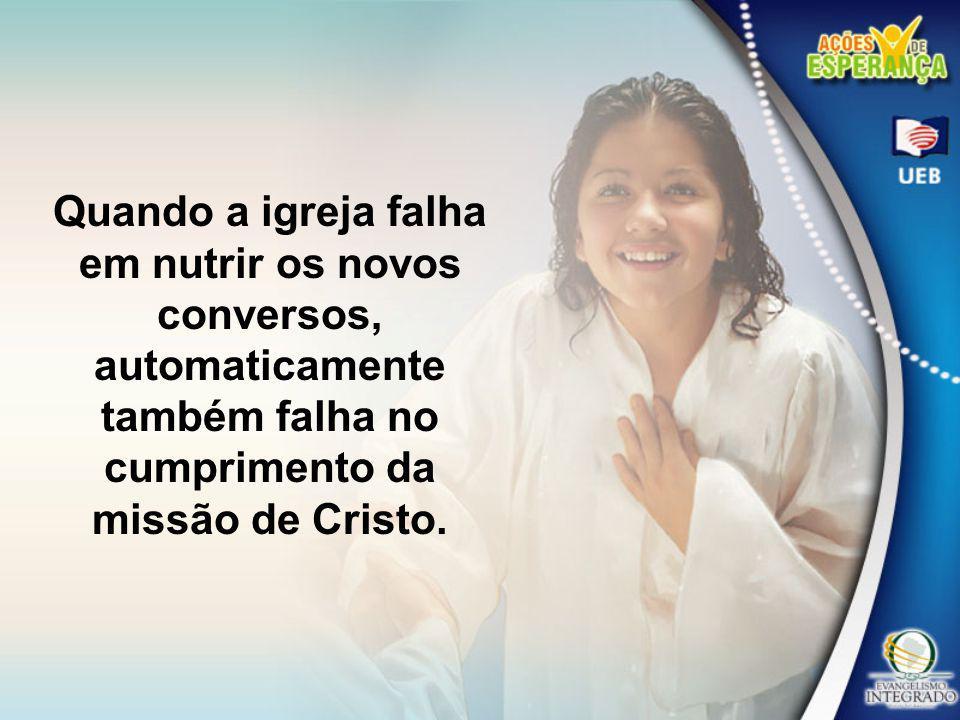 Quando a igreja falha em nutrir os novos conversos, automaticamente também falha no cumprimento da missão de Cristo.