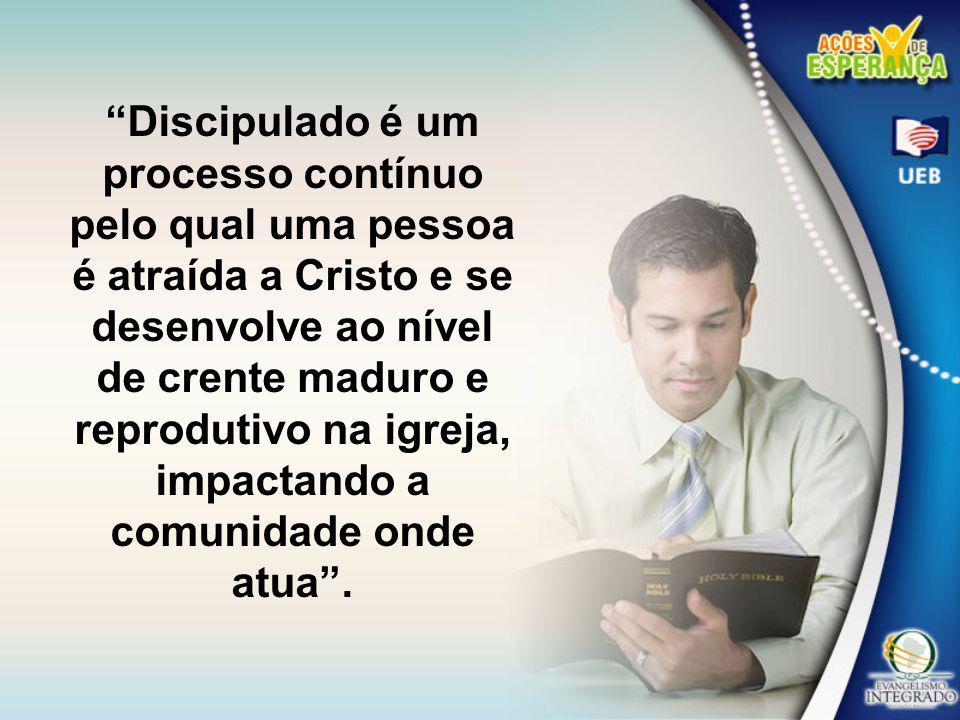 Discipulado é um processo contínuo pelo qual uma pessoa é atraída a Cristo e se desenvolve ao nível de crente maduro e reprodutivo na igreja, impactando a comunidade onde atua .