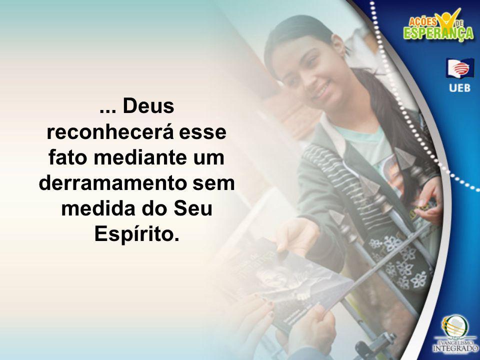 ... Deus reconhecerá esse fato mediante um derramamento sem medida do Seu Espírito.