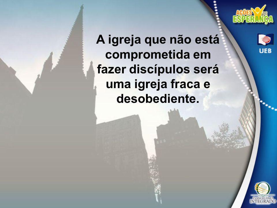 A igreja que não está comprometida em fazer discípulos será uma igreja fraca e desobediente.