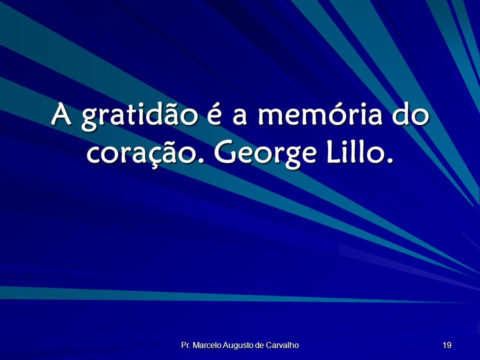 A gratidão é a memória do coração. George Lillo.