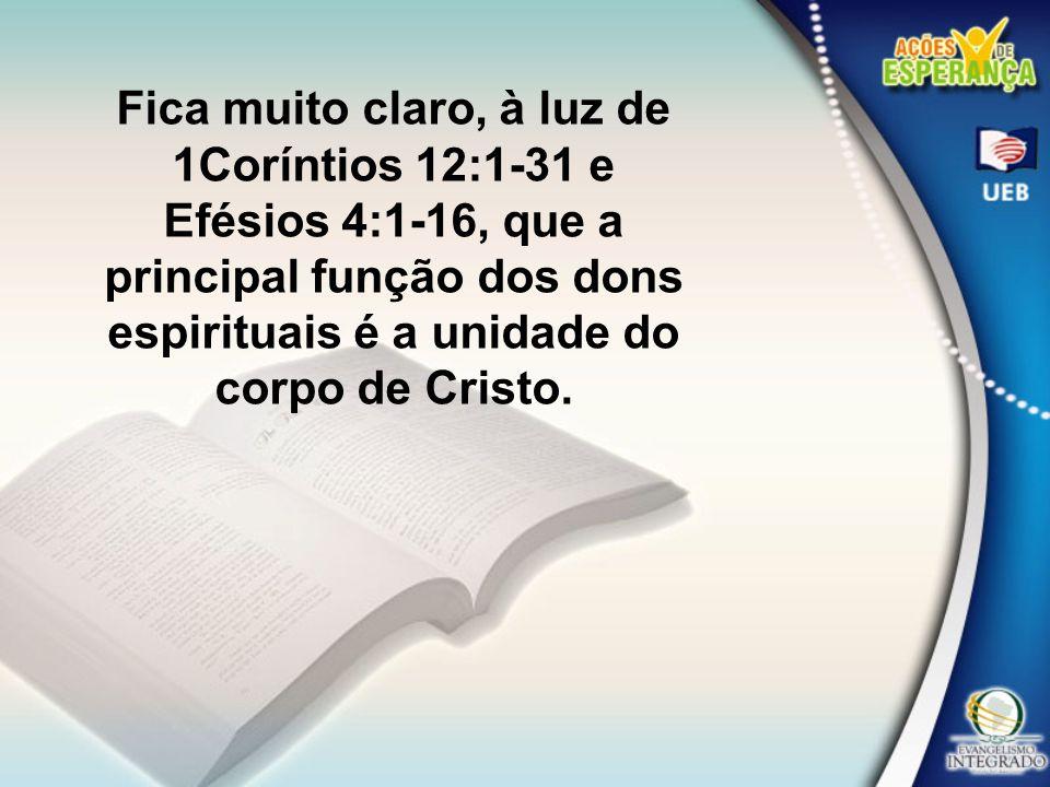 Fica muito claro, à luz de 1Coríntios 12:1-31 e Efésios 4:1-16, que a principal função dos dons espirituais é a unidade do corpo de Cristo.