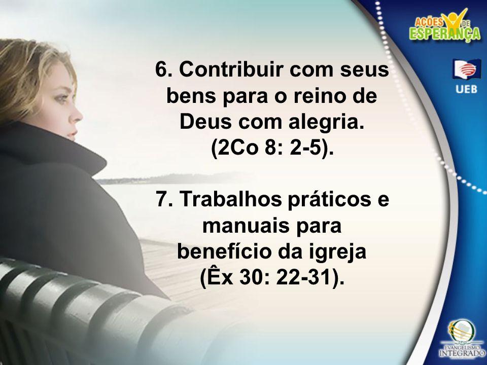 6. Contribuir com seus bens para o reino de Deus com alegria.