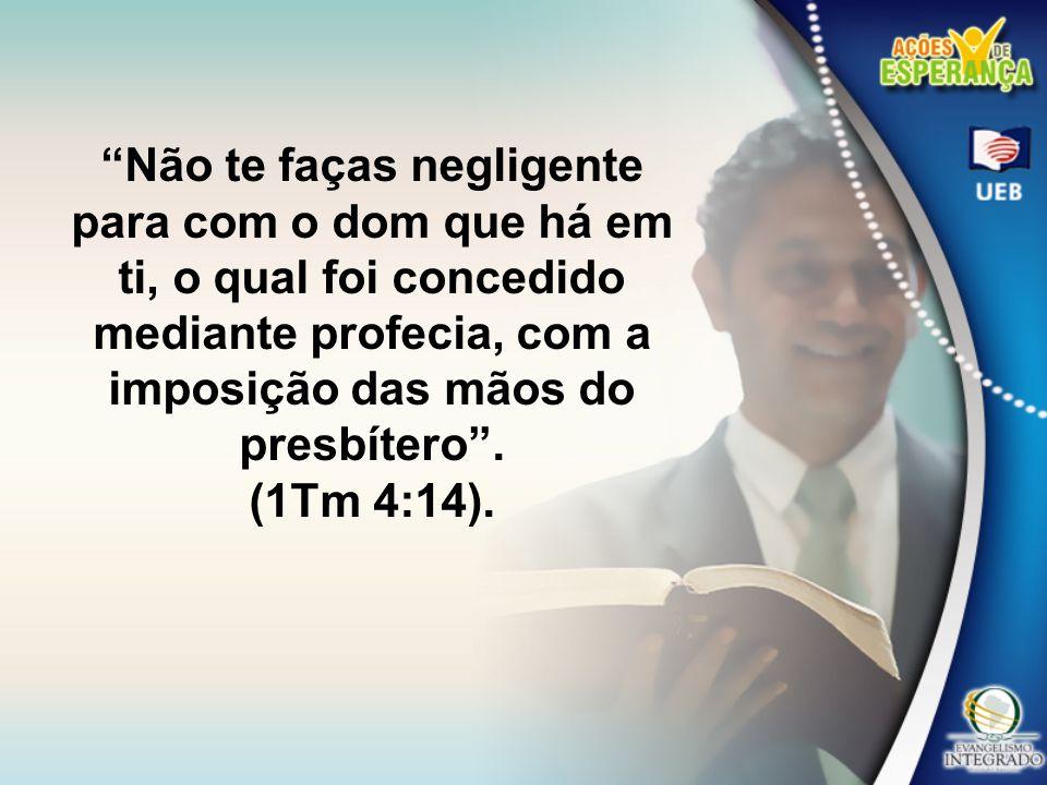 Não te faças negligente para com o dom que há em ti, o qual foi concedido mediante profecia, com a imposição das mãos do presbítero .