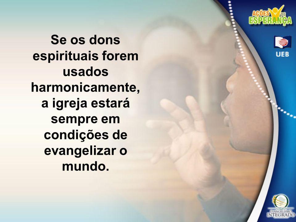 Se os dons espirituais forem usados harmonicamente, a igreja estará sempre em condições de