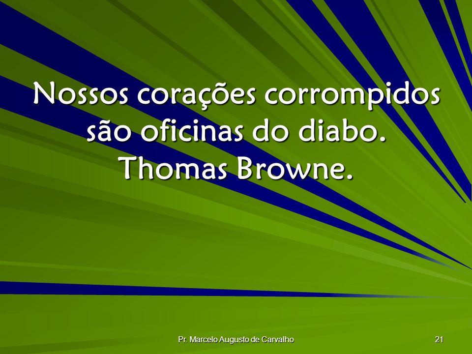 Nossos corações corrompidos são oficinas do diabo. Thomas Browne.