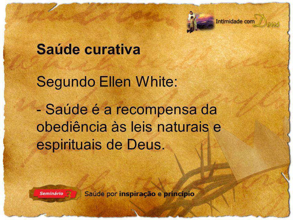 Saúde curativa Segundo Ellen White: - Saúde é a recompensa da obediência às leis naturais e espirituais de Deus.
