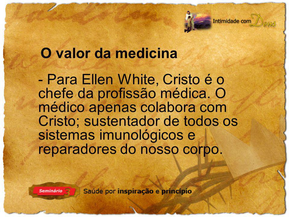 O valor da medicina - Para Ellen White, Cristo é o chefe da profissão médica. O médico apenas colabora com.
