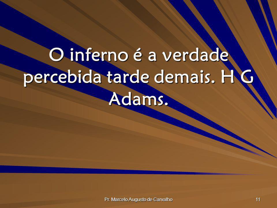 O inferno é a verdade percebida tarde demais. H G Adams.