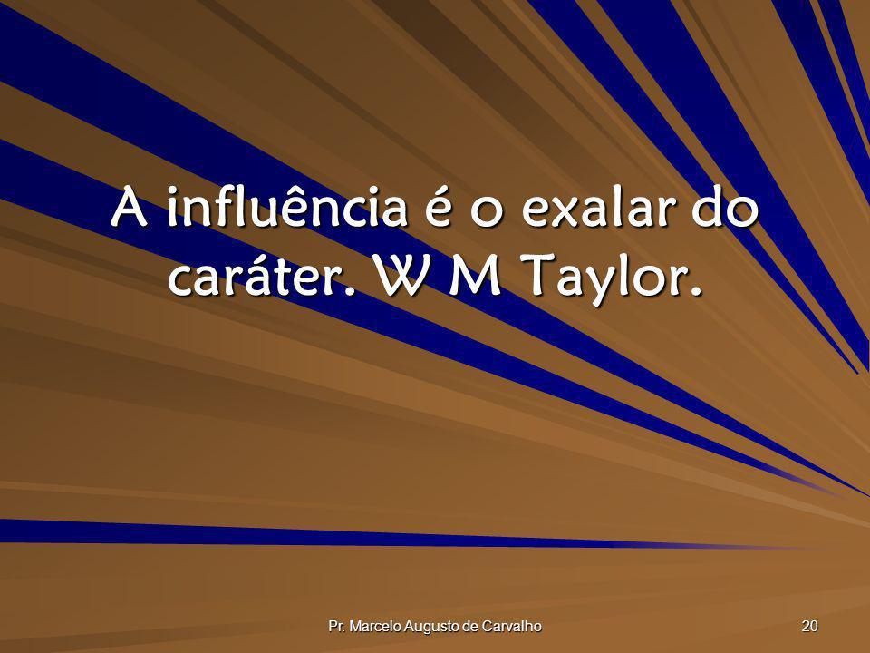 A influência é o exalar do caráter. W M Taylor.