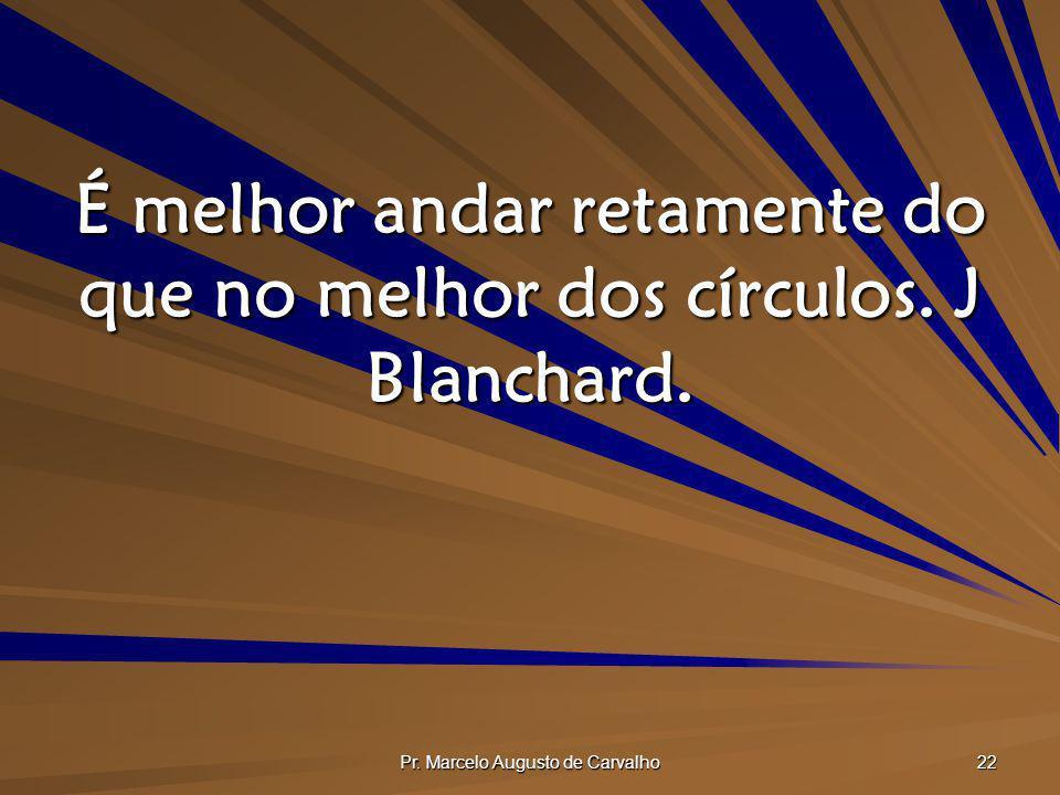 É melhor andar retamente do que no melhor dos círculos. J Blanchard.