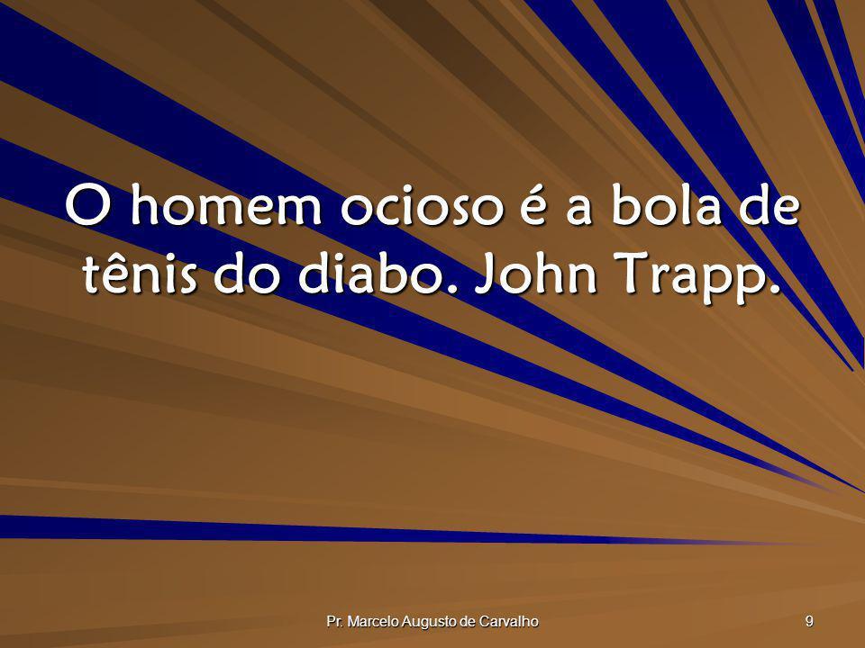 O homem ocioso é a bola de tênis do diabo. John Trapp.