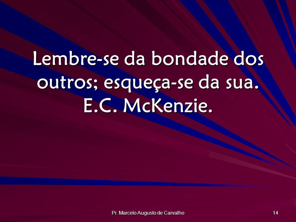 Lembre-se da bondade dos outros; esqueça-se da sua. E.C. McKenzie.