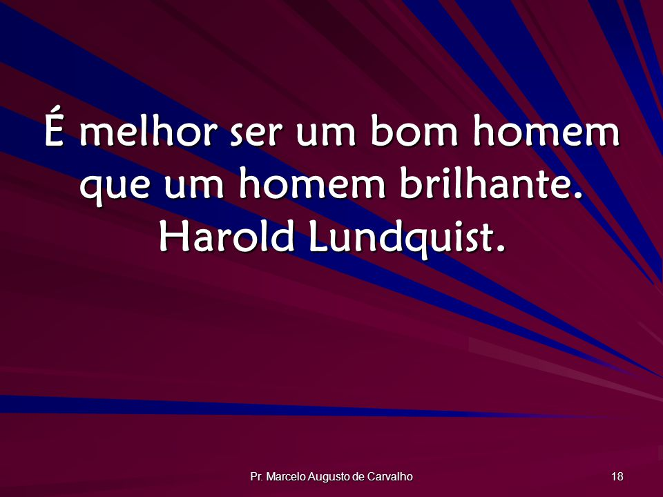 É melhor ser um bom homem que um homem brilhante. Harold Lundquist.