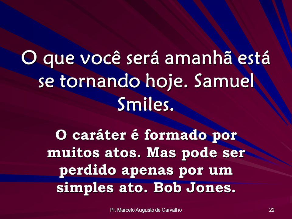 O que você será amanhã está se tornando hoje. Samuel Smiles.