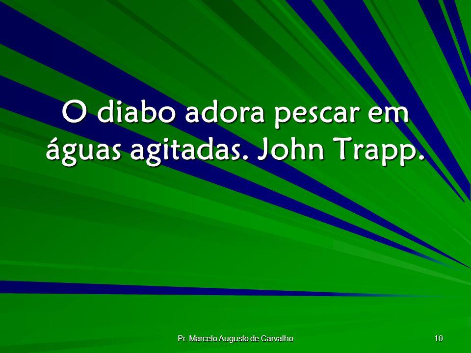 O diabo adora pescar em águas agitadas. John Trapp.