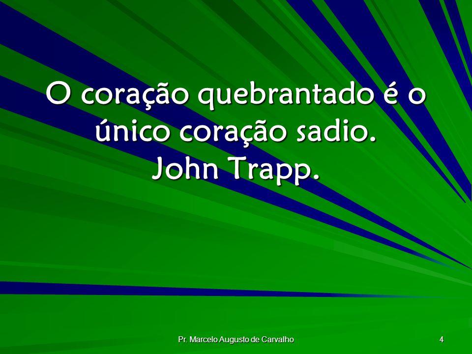 O coração quebrantado é o único coração sadio. John Trapp.