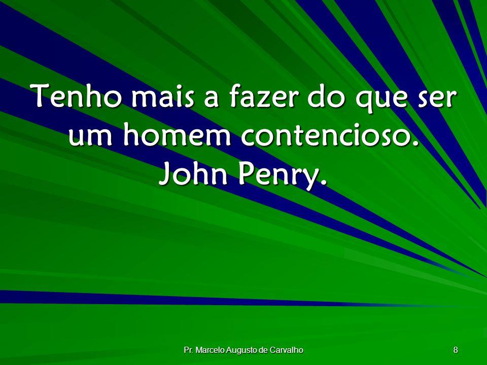 Tenho mais a fazer do que ser um homem contencioso. John Penry.