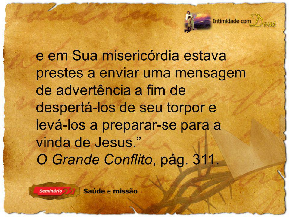 e em Sua misericórdia estava prestes a enviar uma mensagem de advertência a fim de despertá-los de seu torpor e levá-los a preparar-se para a vinda de Jesus.