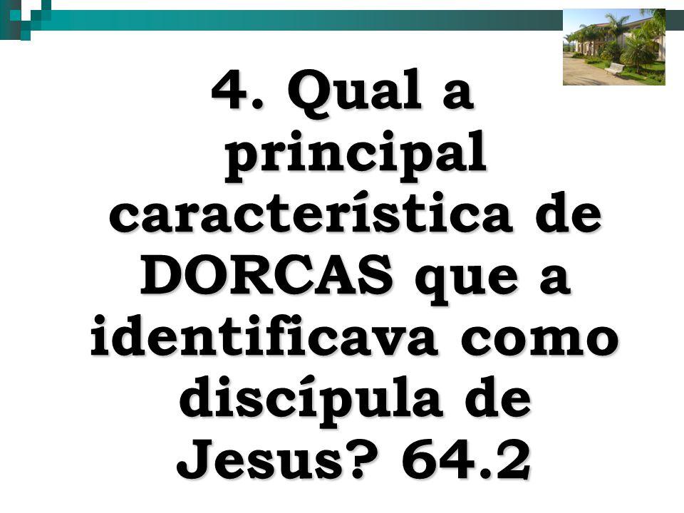 4. Qual a principal característica de DORCAS que a identificava como discípula de Jesus 64.2