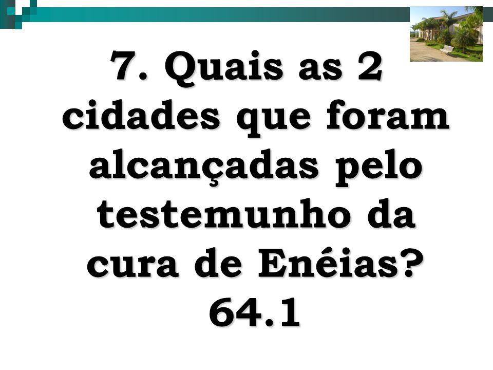 7. Quais as 2 cidades que foram alcançadas pelo testemunho da cura de Enéias 64.1