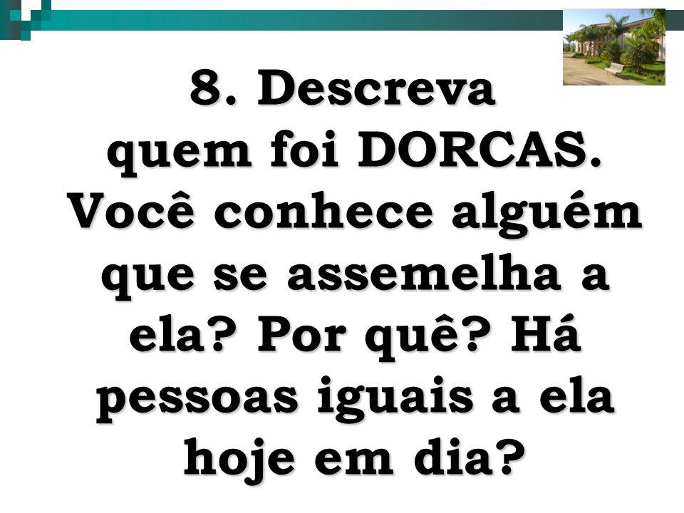 8. Descreva quem foi DORCAS. Você conhece alguém que se assemelha a ela.