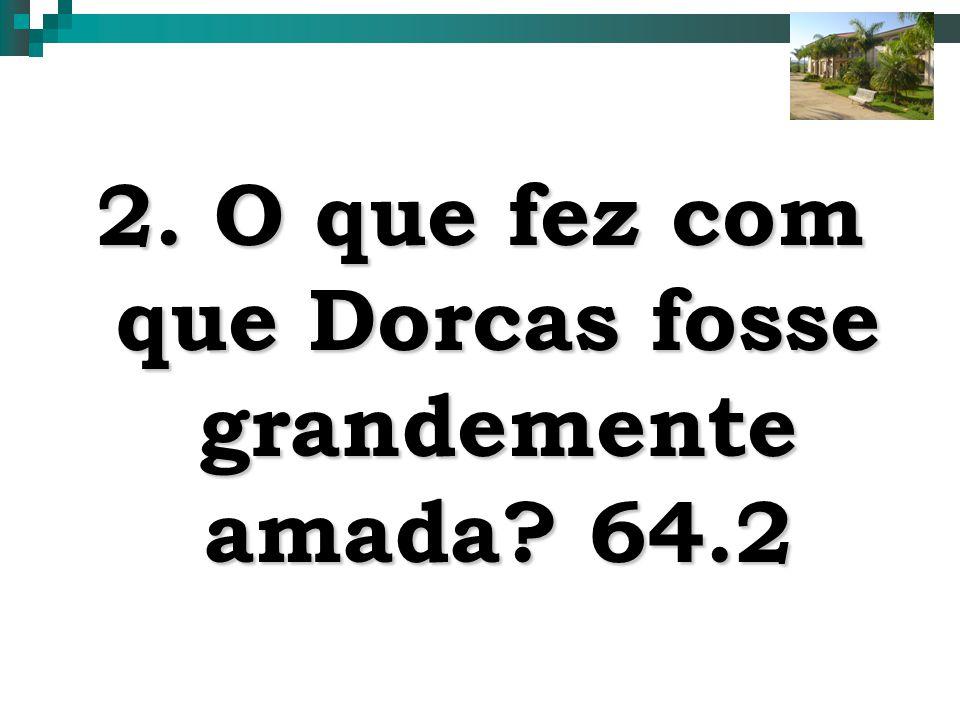 2. O que fez com que Dorcas fosse grandemente amada 64.2