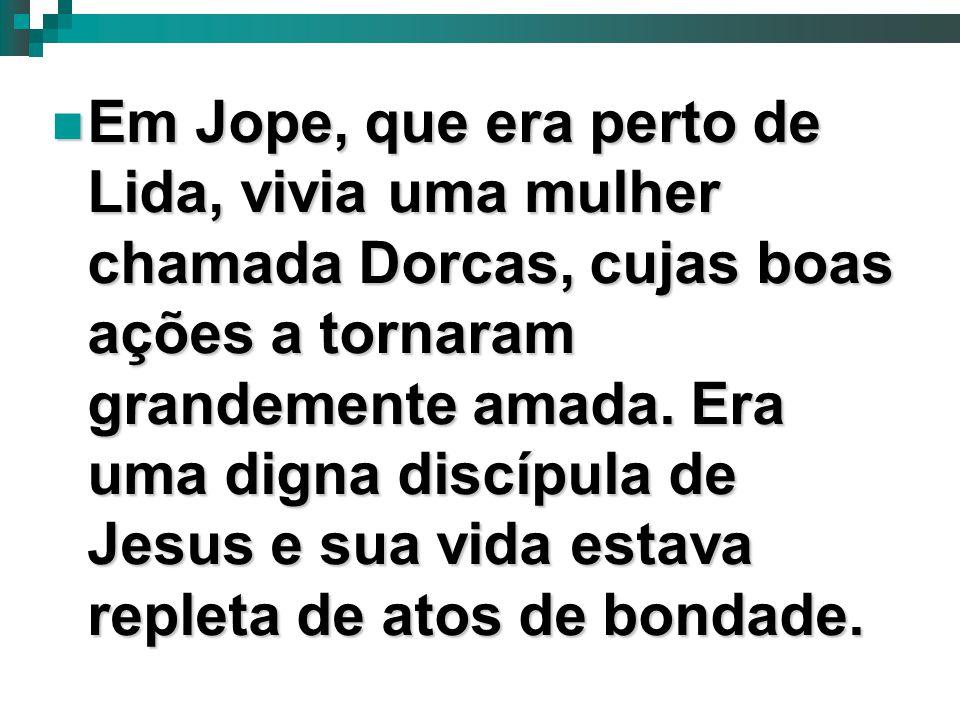 Em Jope, que era perto de Lida, vivia uma mulher chamada Dorcas, cujas boas ações a tornaram grandemente amada.
