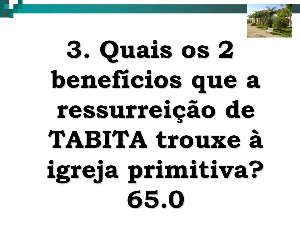 3. Quais os 2 benefícios que a ressurreição de TABITA trouxe à igreja primitiva 65.0