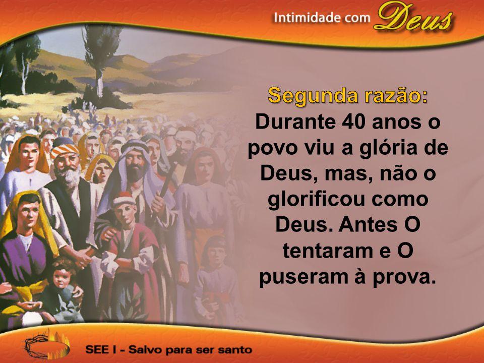 Segunda razão: Durante 40 anos o povo viu a glória de Deus, mas, não o glorificou como Deus.