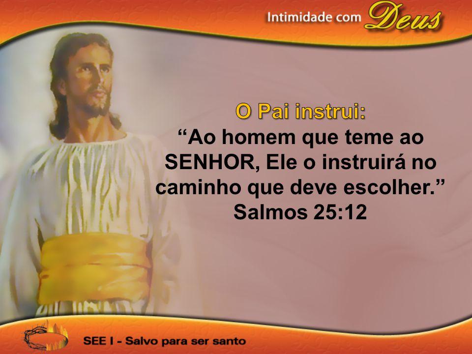 O Pai instrui: Ao homem que teme ao SENHOR, Ele o instruirá no caminho que deve escolher. Salmos 25:12.