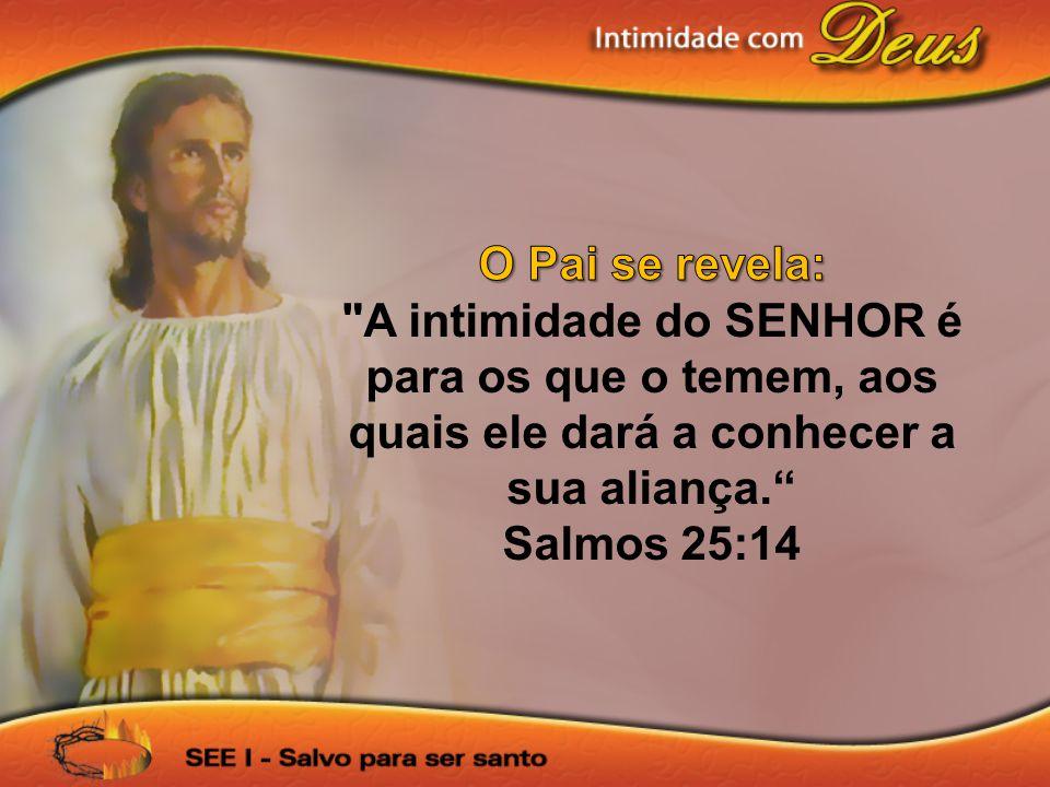 O Pai se revela: A intimidade do SENHOR é para os que o temem, aos quais ele dará a conhecer a sua aliança.