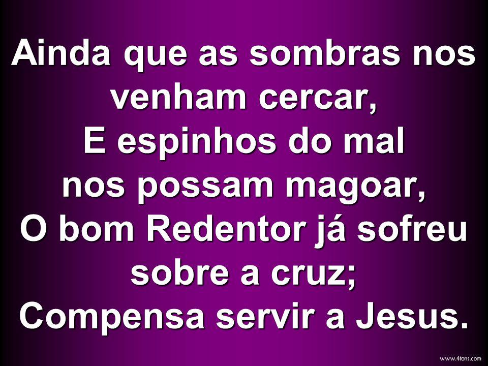 Ainda que as sombras nos venham cercar, E espinhos do mal nos possam magoar, O bom Redentor já sofreu sobre a cruz; Compensa servir a Jesus.