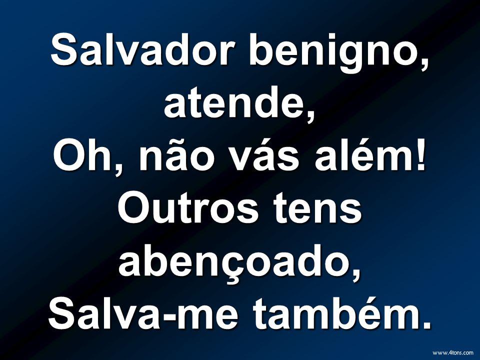 Salvador benigno, atende, Oh, não vás além