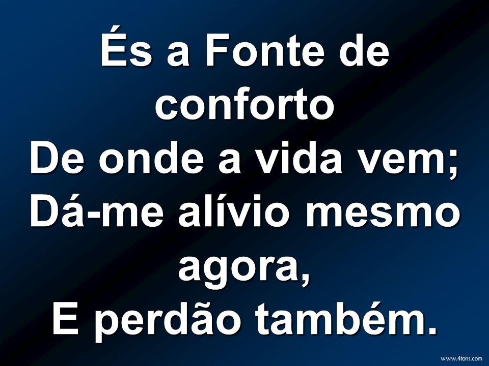 És a Fonte de conforto De onde a vida vem; Dá-me alívio mesmo agora, E perdão também.